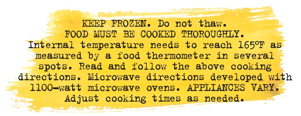 Keep Frozen. do not thaw. food must be cooked thoroughly. Internal temperature must reach 165 degrees F